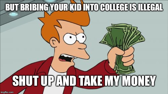 Shut Up And Take My Money Fry |  BUT BRIBING YOUR KID INTO COLLEGE IS ILLEGAL; SHUT UP AND TAKE MY MONEY | image tagged in memes,shut up and take my money fry | made w/ Imgflip meme maker