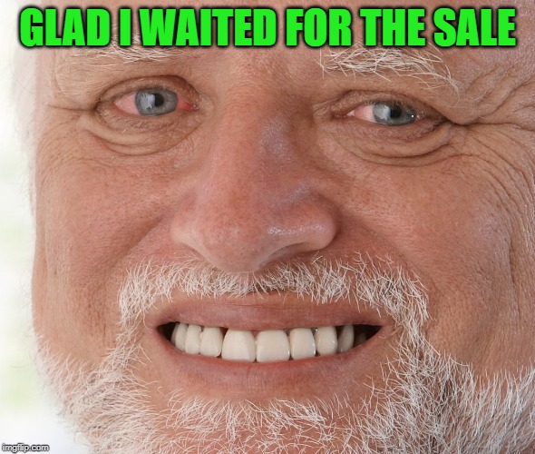 Hide the Pain Harold | GLAD I WAITED FOR THE SALE | image tagged in hide the pain harold | made w/ Imgflip meme maker