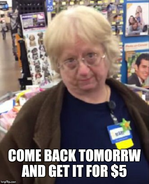 Unimpressed Walmart Employee | COME BACK TOMORRW AND GET IT FOR $5 | image tagged in unimpressed walmart employee | made w/ Imgflip meme maker