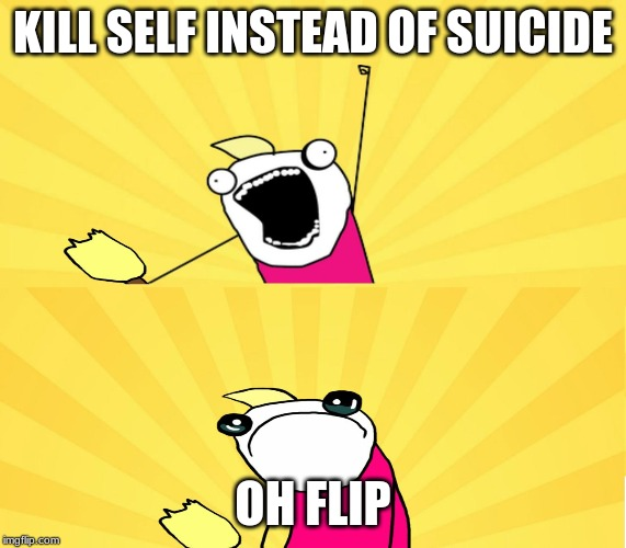 x all the y even bother | KILL SELF INSTEAD OF SUICIDE OH FLIP | image tagged in x all the y even bother | made w/ Imgflip meme maker
