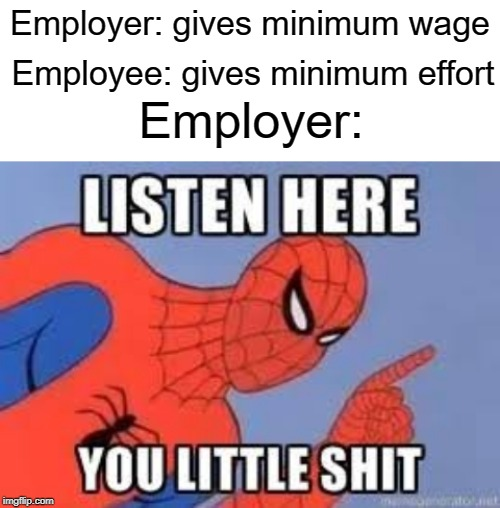 Now listen here | Employer: gives minimum wage Employee: gives minimum effort Employer: | image tagged in blank white template,now listen here you little shit,funny,memes,spiderman | made w/ Imgflip meme maker