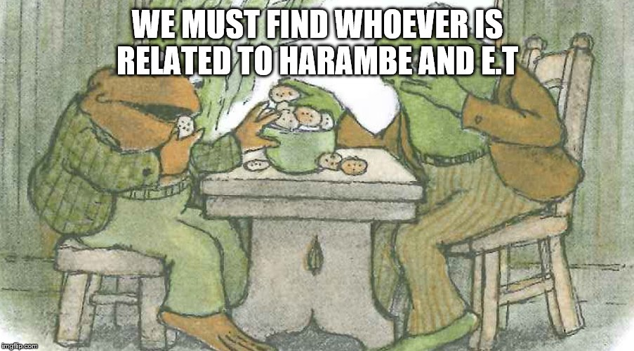 Frog and Toad | WE MUST FIND WHOEVER IS RELATED TO HARAMBE AND E.T | image tagged in frog and toad | made w/ Imgflip meme maker