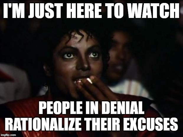 90 Day Fiance: People Watching |  I'M JUST HERE TO WATCH; PEOPLE IN DENIAL RATIONALIZE THEIR EXCUSES | image tagged in michael jackson popcorn,90 day fiance,so true memes,reality tv,reality check,good times | made w/ Imgflip meme maker