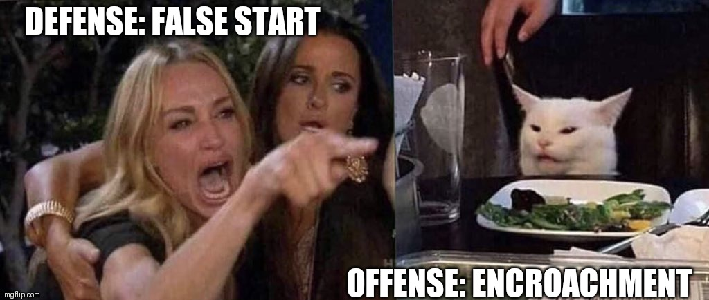 woman yelling at cat | DEFENSE: FALSE START OFFENSE: ENCROACHMENT | image tagged in woman yelling at cat | made w/ Imgflip meme maker