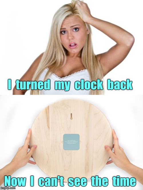 Life is SO Complicated! | I  turned  my  clock  back Now  I  can't  see  the  time | image tagged in dumb blonde,memes,so complicated,rick75230,whose idea is that | made w/ Imgflip meme maker