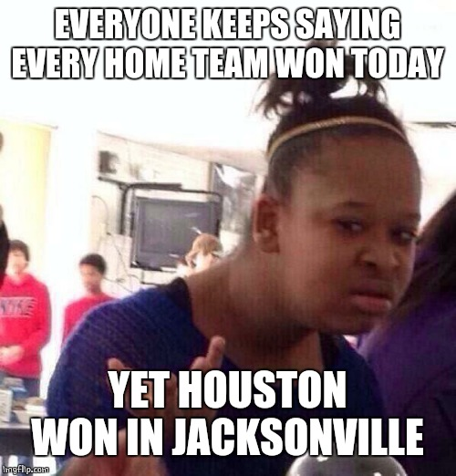 TEXANS WIN IN JACKSONVILLE |  EVERYONE KEEPS SAYING EVERY HOME TEAM WON TODAY; YET HOUSTON WON IN JACKSONVILLE | image tagged in memes,black girl wat,nfl | made w/ Imgflip meme maker