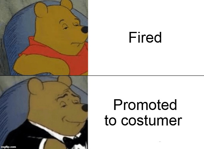 Tuxedo Winnie The Pooh Meme | Fired Promoted to costumer | image tagged in memes,tuxedo winnie the pooh | made w/ Imgflip meme maker