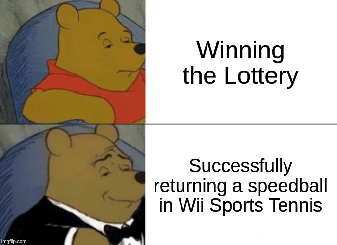 It's big brain time |  Winning the Lottery; Successfully returning a speedball in Wii Sports Tennis | image tagged in memes,tuxedo winnie the pooh,wii | made w/ Imgflip meme maker