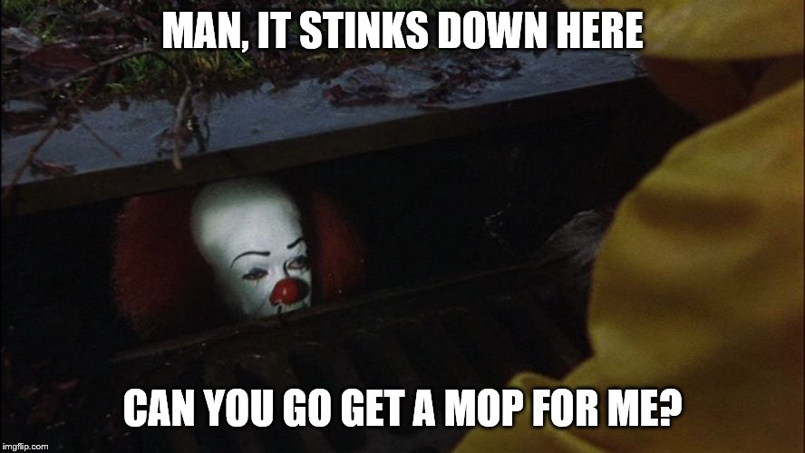 it clown in sewer | MAN, IT STINKS DOWN HERE CAN YOU GO GET A MOP FOR ME? | image tagged in it clown in sewer | made w/ Imgflip meme maker