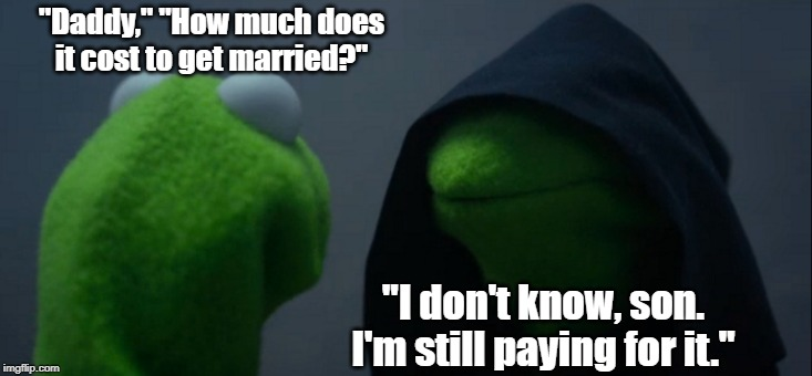 "Evil Kermit Meme | ""Daddy,"" ""How much does it cost to get married?"" ""I don't know, son. I'm still paying for it."" 