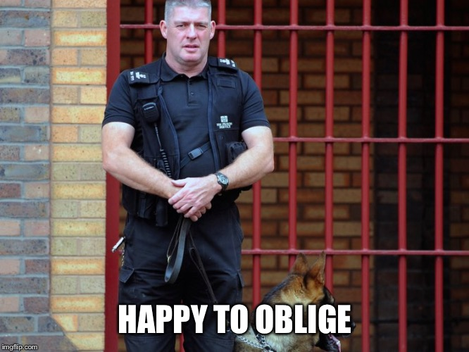 prison guard | HAPPY TO OBLIGE | image tagged in prison guard | made w/ Imgflip meme maker