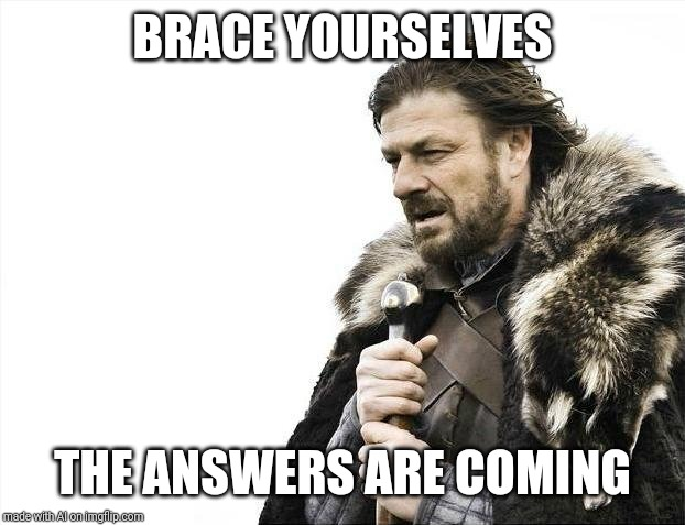Brace Yourselves X is Coming Meme | BRACE YOURSELVES THE ANSWERS ARE COMING | image tagged in memes,brace yourselves x is coming | made w/ Imgflip meme maker