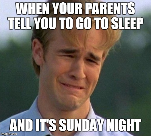 1990s First World Problems |  WHEN YOUR PARENTS TELL YOU TO GO TO SLEEP; AND IT'S SUNDAY NIGHT | image tagged in memes,1990s first world problems | made w/ Imgflip meme maker