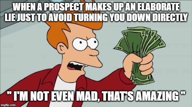 "Shut Up And Take My Money Fry |  WHEN A PROSPECT MAKES UP AN ELABORATE LIE JUST TO AVOID TURNING YOU DOWN DIRECTLY; "" I'M NOT EVEN MAD, THAT'S AMAZING "" 