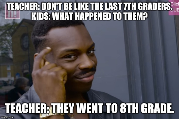 TEACHER: DON'T BE LIKE THE LAST 7TH GRADERS. KIDS: WHAT HAPPENED TO THEM? TEACHER: THEY WENT TO 8TH GRADE. | image tagged in finger on head | made w/ Imgflip meme maker