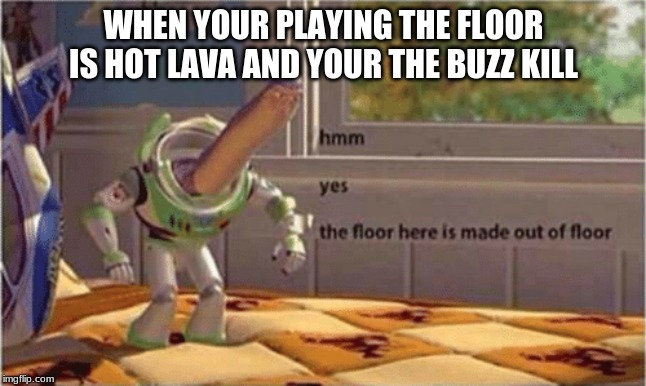 the floor is hot lava | WHEN YOUR PLAYING THE FLOOR IS HOT LAVA AND YOUR THE BUZZ KILL | image tagged in hmm yes the floor here is made out of floor | made w/ Imgflip meme maker