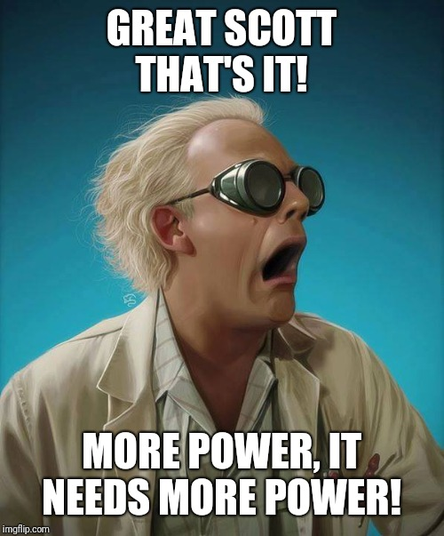 doc brown | GREAT SCOTT THAT'S IT! MORE POWER, IT NEEDS MORE POWER! | image tagged in doc brown | made w/ Imgflip meme maker
