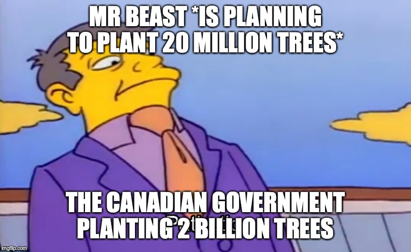 Pathetic Principal |  MR BEAST *IS PLANNING TO PLANT 20 MILLION TREES*; THE CANADIAN GOVERNMENT PLANTING 2 BILLION TREES | image tagged in pathetic principal | made w/ Imgflip meme maker