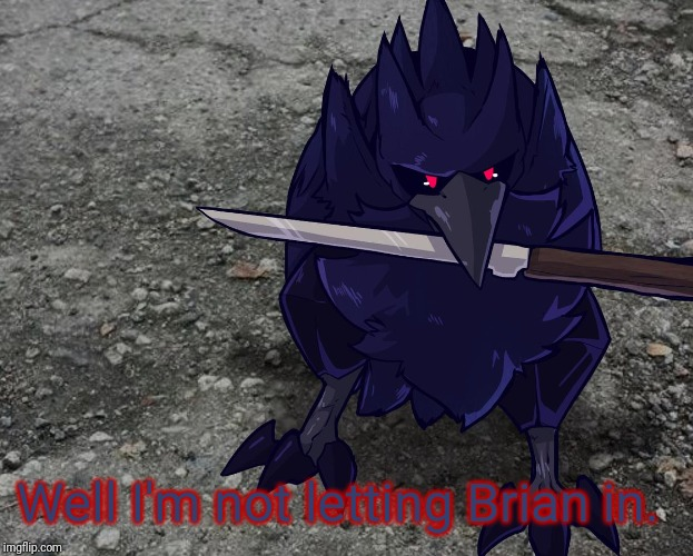 Corviknight with a knife | Well I'm not letting Brian in. | image tagged in corviknight with a knife | made w/ Imgflip meme maker