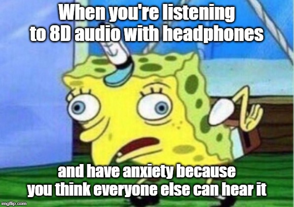 8D Audio |  When you're listening to 8D audio with headphones; and have anxiety because you think everyone else can hear it | image tagged in memes,mocking spongebob,8d,music,anxiety,youtube | made w/ Imgflip meme maker