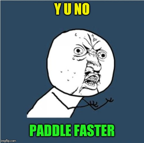 Y U NO PADDLE FASTER | image tagged in y u no | made w/ Imgflip meme maker