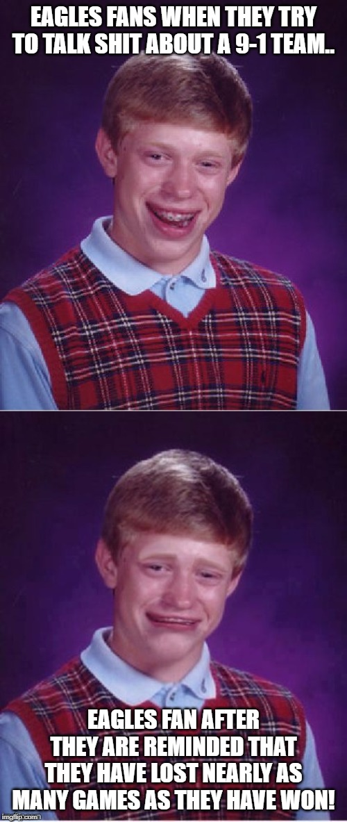 EAGLES FANS WHEN THEY TRY TO TALK SHIT ABOUT A 9-1 TEAM.. EAGLES FAN AFTER THEY ARE REMINDED THAT THEY HAVE LOST NEARLY AS MANY GAMES AS THE | image tagged in memes,bad luck brian,sad brian | made w/ Imgflip meme maker