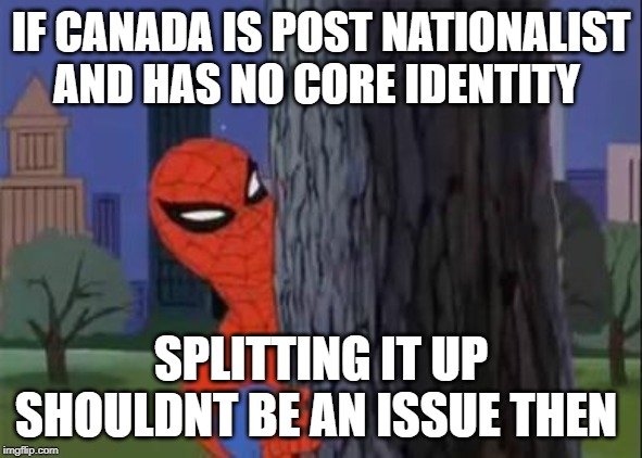 The PM said it so it must be his plan |  IF CANADA IS POST NATIONALIST AND HAS NO CORE IDENTITY; SPLITTING IT UP SHOULDNT BE AN ISSUE THEN | image tagged in spiderman curious,justin trudeau,trudeau,idiots,liberal vs conservative,alberta | made w/ Imgflip meme maker