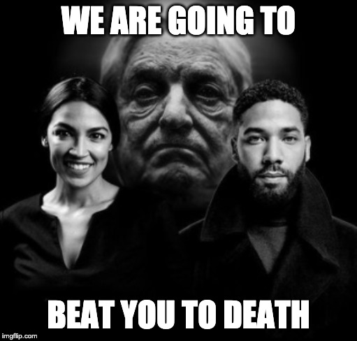 saw this on twitter and had to make it | WE ARE GOING TO BEAT YOU TO DEATH | image tagged in aoc,george soros,jussie smollett | made w/ Imgflip meme maker