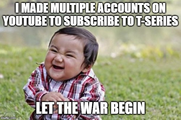Evil Toddler Meme | I MADE MULTIPLE ACCOUNTS ON YOUTUBE TO SUBSCRIBE TO T-SERIES LET THE WAR BEGIN | image tagged in memes,evil toddler | made w/ Imgflip meme maker