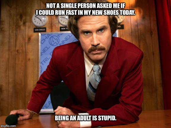 will ferrell | NOT A SINGLE PERSON ASKED ME IF I COULD RUN FAST IN MY NEW SHOES TODAY. BEING AN ADULT IS STUPID. | image tagged in will ferrell,adult,grown ups,new sneakers,running,funny | made w/ Imgflip meme maker