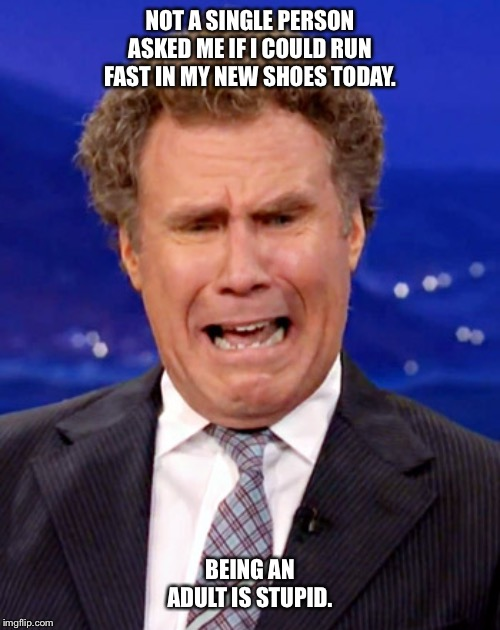 Will Ferrell Crying |  NOT A SINGLE PERSON ASKED ME IF I COULD RUN FAST IN MY NEW SHOES TODAY. BEING AN ADULT IS STUPID. | image tagged in will ferrell crying,adults,grown ups,sneakers,funny,run | made w/ Imgflip meme maker