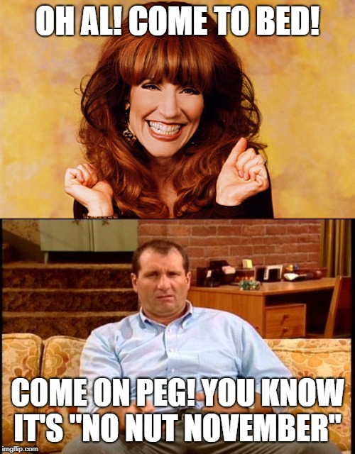 "Not Nut November AL |  OH AL! COME TO BED! COME ON PEG! YOU KNOW IT'S ""NO NUT NOVEMBER"" 