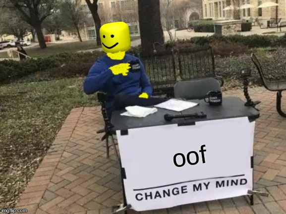 Change My Mind Meme | oof | image tagged in memes,change my mind | made w/ Imgflip meme maker