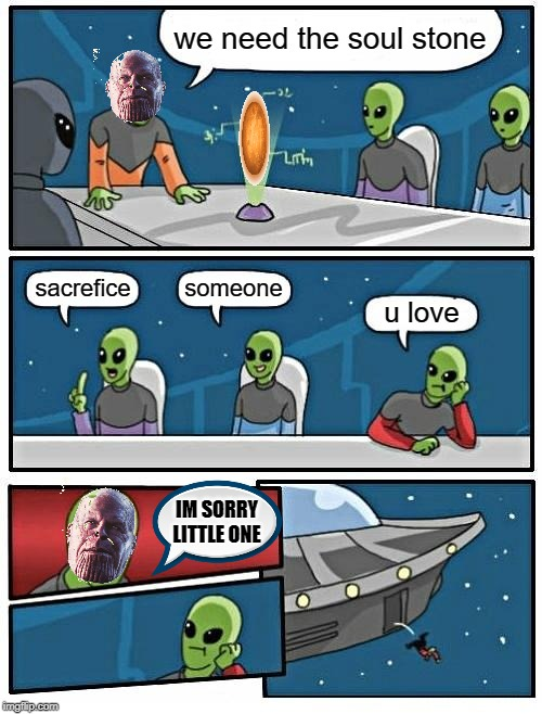 thanos needs the soul stone | we need the soul stone sacrefice someone u love IM SORRY LITTLE ONE | image tagged in memes,alien meeting suggestion,thistooktoolong,aliens,infinity war,avengers endgame | made w/ Imgflip meme maker