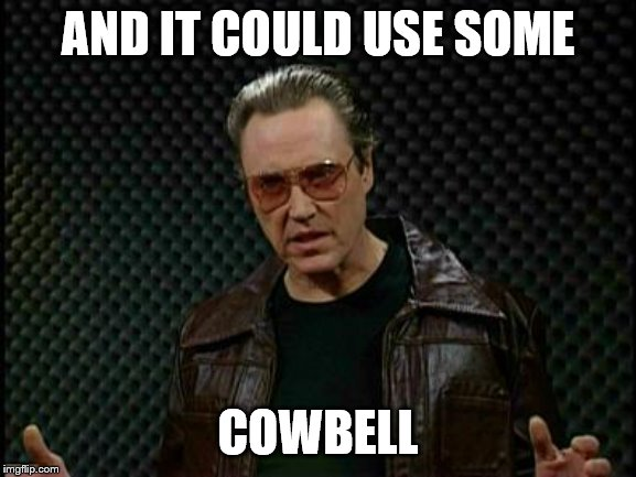 Needs More Cowbell | AND IT COULD USE SOME COWBELL | image tagged in needs more cowbell | made w/ Imgflip meme maker