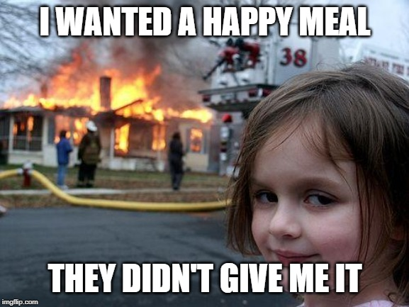 Disaster Girl | I WANTED A HAPPY MEAL THEY DIDN'T GIVE ME IT | image tagged in memes,disaster girl | made w/ Imgflip meme maker