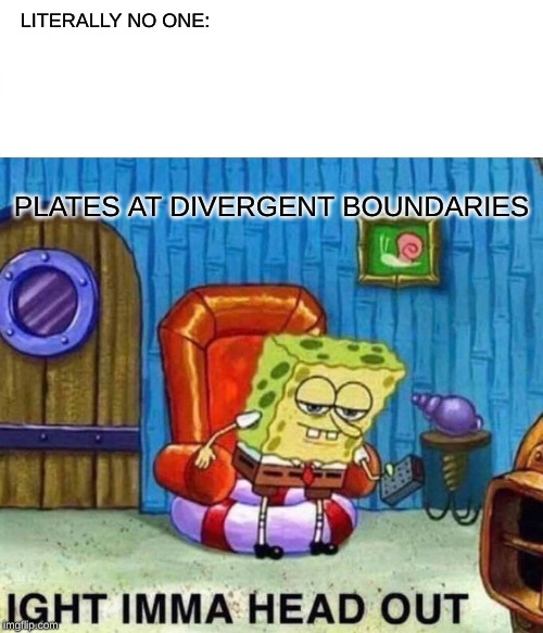 Spongebob Ight Imma Head Out Meme | LITERALLY NO ONE: PLATES AT DIVERGENT BOUNDARIES | image tagged in memes,spongebob ight imma head out | made w/ Imgflip meme maker