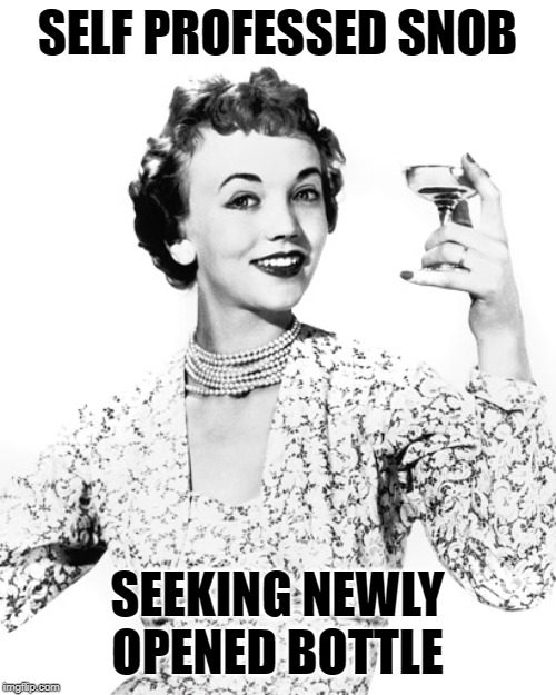Woman Drinking Wine | SELF PROFESSED SNOB SEEKING NEWLY OPENED BOTTLE | image tagged in woman drinking wine | made w/ Imgflip meme maker