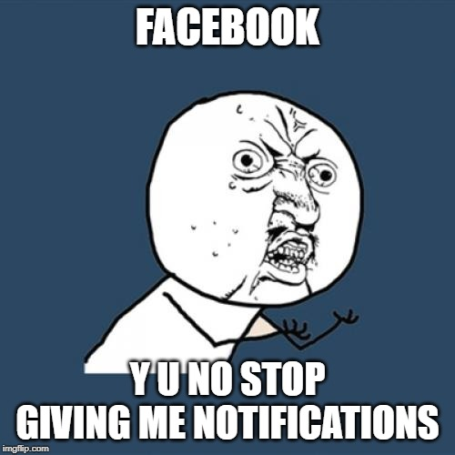 Facebook sucks tbh |  FACEBOOK; Y U NO STOP GIVING ME NOTIFICATIONS | image tagged in memes,y u no,funny,relatable,facebook,notifications | made w/ Imgflip meme maker