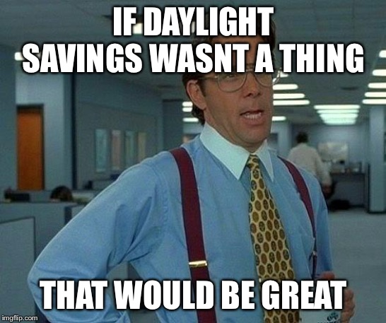 That Would Be Great Meme | IF DAYLIGHT SAVINGS WASNT A THING THAT WOULD BE GREAT | image tagged in memes,that would be great | made w/ Imgflip meme maker