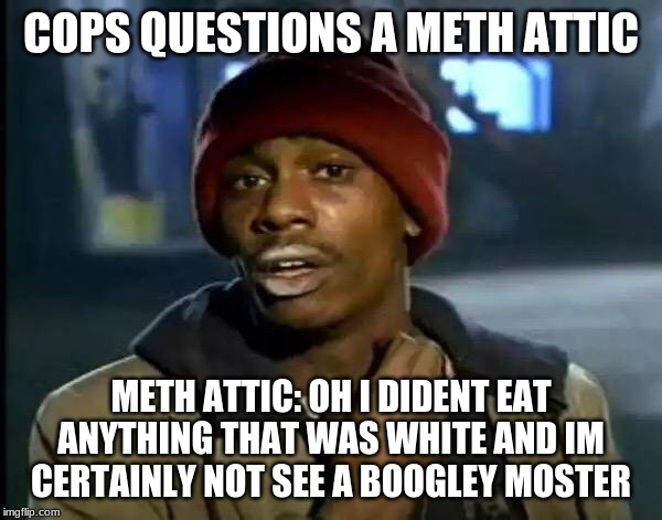 Y'all Got Any More Of That Meme | COPS QUESTIONS A METH ATTIC METH ATTIC: OH I DIDENT EAT ANYTHING THAT WAS WHITE AND IM CERTAINLY NOT SEE A BOOGLEY MOSTER | image tagged in memes,y'all got any more of that | made w/ Imgflip meme maker