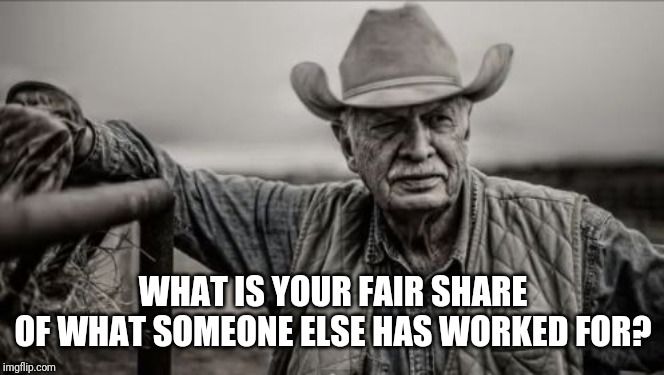 So God Made A Farmer |  WHAT IS YOUR FAIR SHARE OF WHAT SOMEONE ELSE HAS WORKED FOR? | image tagged in memes,so god made a farmer | made w/ Imgflip meme maker