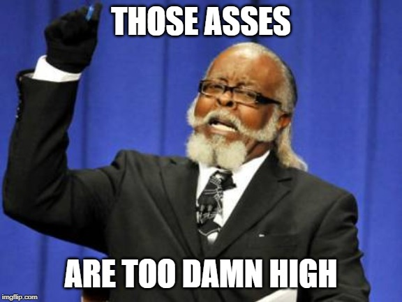 Too Damn High Meme | THOSE ASSES ARE TOO DAMN HIGH | image tagged in memes,too damn high | made w/ Imgflip meme maker