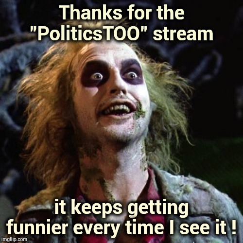 "I Love this stream! | Thanks for the ""PoliticsTOO"" stream it keeps getting funnier every time I see it ! 