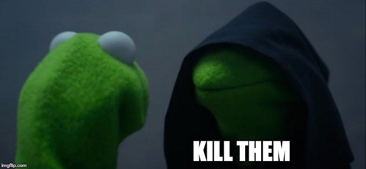 Evil Kermit Meme | KILL THEM | image tagged in memes,evil kermit | made w/ Imgflip meme maker