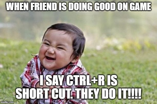 Evil Toddler |  WHEN FRIEND IS DOING GOOD ON GAME; I SAY CTRL+R IS SHORT CUT. THEY DO IT!!!! | image tagged in memes,evil toddler | made w/ Imgflip meme maker