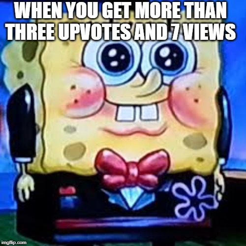 fancy Sponge |  WHEN YOU GET MORE THAN THREE UPVOTES AND 7 VIEWS | image tagged in fancy sponge | made w/ Imgflip meme maker
