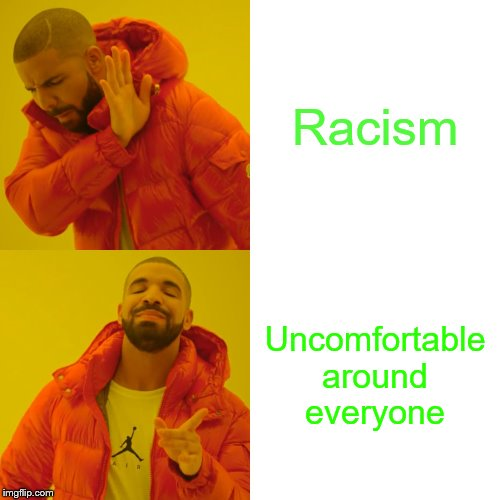 Drake Hotline Bling Meme | Racism Uncomfortable around everyone | image tagged in memes,drake hotline bling | made w/ Imgflip meme maker