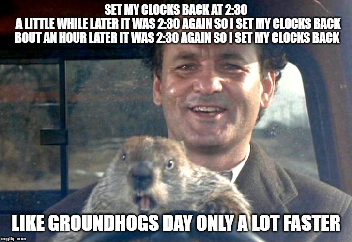 Like Groundhogs day | SET MY CLOCKS BACK AT 2:30   A LITTLE WHILE LATER IT WAS 2:30 AGAIN SO I SET MY CLOCKS BACK  BOUT AN HOUR LATER IT WAS 2:30 AGAIN SO I SET M | image tagged in ground hog day bill murray | made w/ Imgflip meme maker