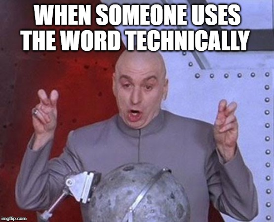 Dr Evil Laser Meme | WHEN SOMEONE USES THE WORD TECHNICALLY | image tagged in memes,dr evil laser | made w/ Imgflip meme maker